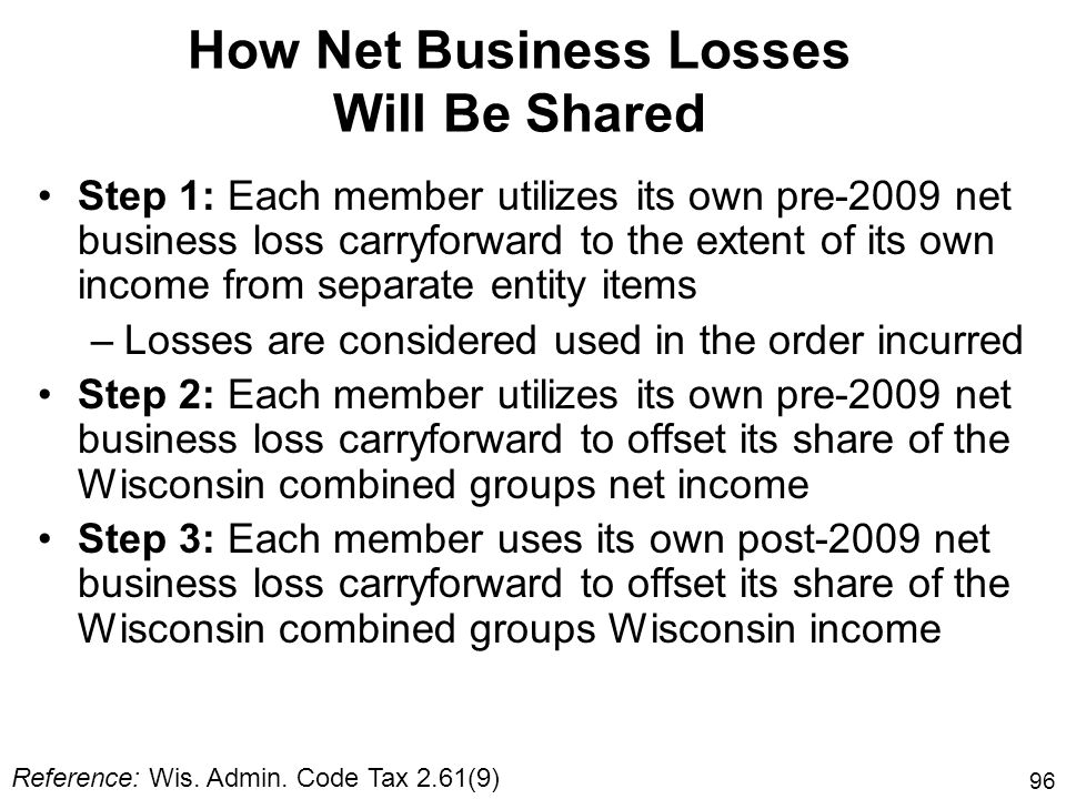 96 How Net Business Losses Will Be Shared Step 1: Each member utilizes its own pre-2009 net business loss carryforward to the extent of its own income