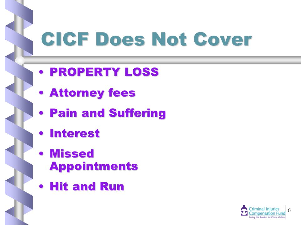 6 CICF Does Not Cover PROPERTY LOSSPROPERTY LOSS Attorney feesAttorney fees Pain and SufferingPain and Suffering InterestInterest Missed AppointmentsMissed Appointments Hit and RunHit and Run