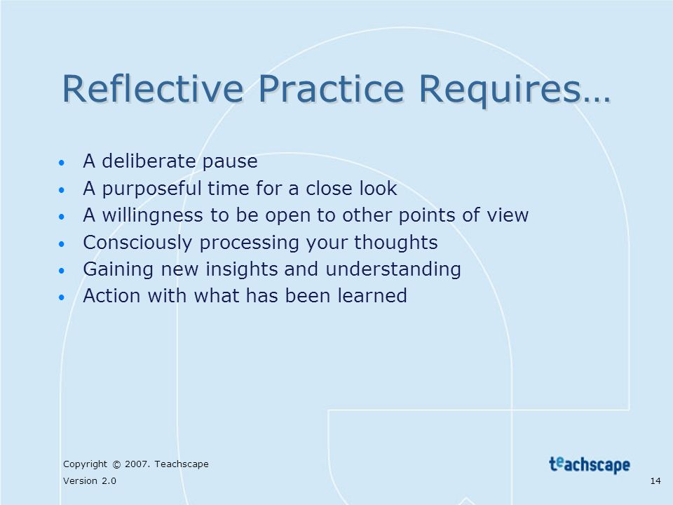 Copyright © 2007. Teachscape Version 2.0 14 Reflective Practice Requires… A deliberate pause A purposeful time for a close look A willingness to be op
