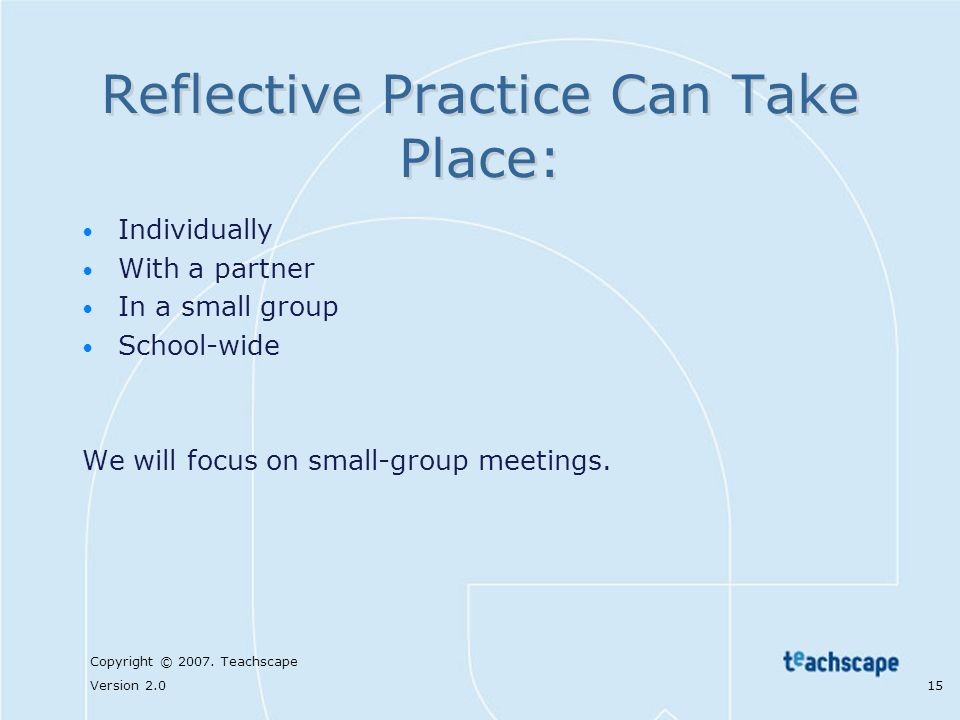 Copyright © 2007. Teachscape Version 2.0 15 Reflective Practice Can Take Place: Individually With a partner In a small group School-wide We will focus