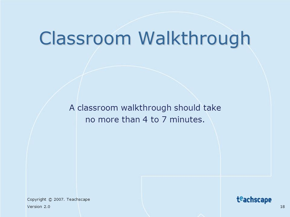 Copyright © 2007. Teachscape Version 2.0 18 Classroom Walkthrough A classroom walkthrough should take no more than 4 to 7 minutes.
