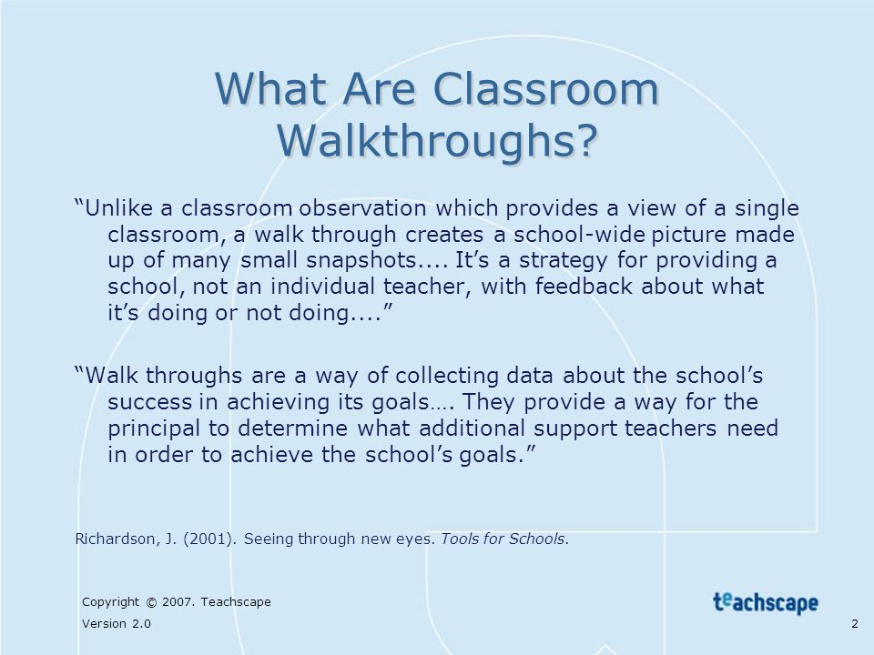 Copyright © 2007. Teachscape Version 2.0 2 What Are Classroom Walkthroughs? Unlike a classroom observation which provides a view of a single classroom