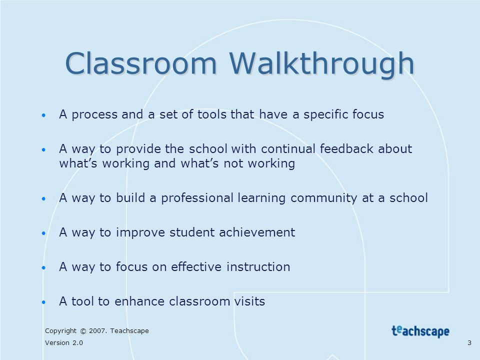 Copyright © 2007. Teachscape Version 2.0 3 Classroom Walkthrough A process and a set of tools that have a specific focus A way to provide the school w
