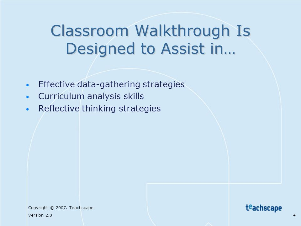Copyright © 2007. Teachscape Version 2.0 4 Classroom Walkthrough Is Designed to Assist in… Effective data-gathering strategies Curriculum analysis ski