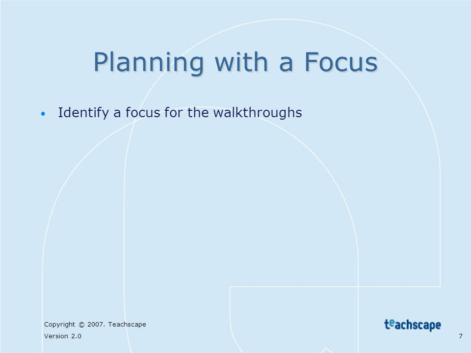 Copyright © 2007. Teachscape Version 2.0 7 Planning with a Focus Identify a focus for the walkthroughs