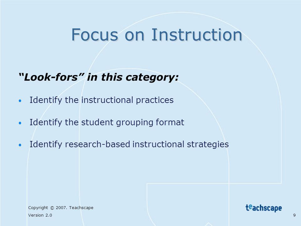 Copyright © 2007. Teachscape Version 2.0 9 Focus on Instruction Look-fors in this category: Identify the instructional practices Identify the student