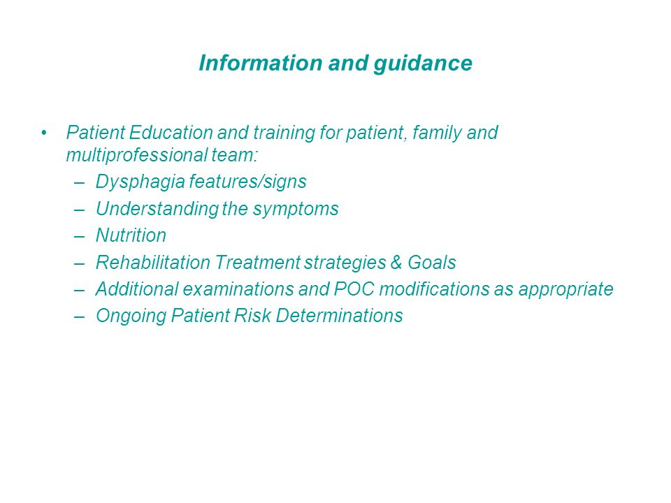 Information and guidance Patient Education and training for patient, family and multiprofessional team: –Dysphagia features/signs –Understanding the s
