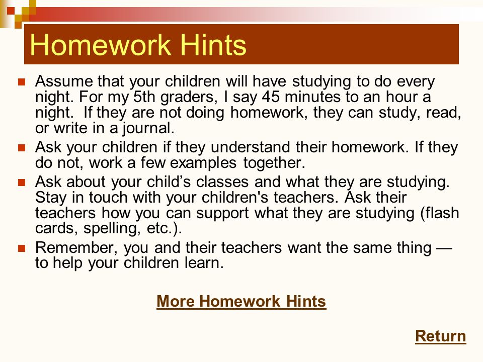 Homework Hints Assume that your children will have studying to do every night. For my 5th graders, I say 45 minutes to an hour a night. If they are no
