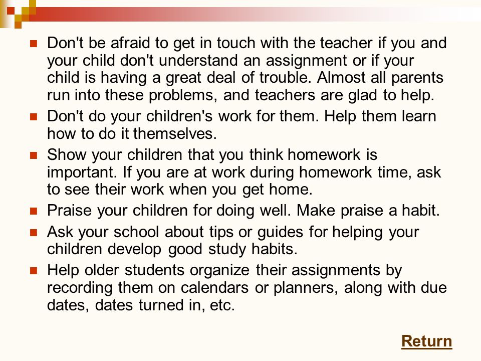 Don't be afraid to get in touch with the teacher if you and your child don't understand an assignment or if your child is having a great deal of troub