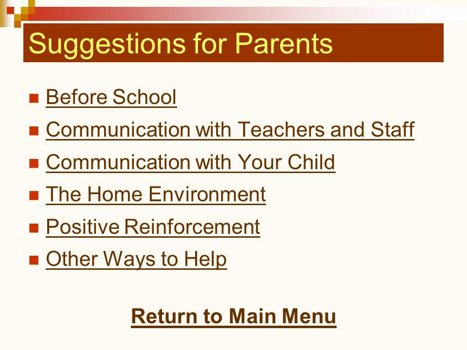 Suggestions for Parents Before School Communication with Teachers and Staff Communication with Your Child The Home Environment Positive Reinforcement