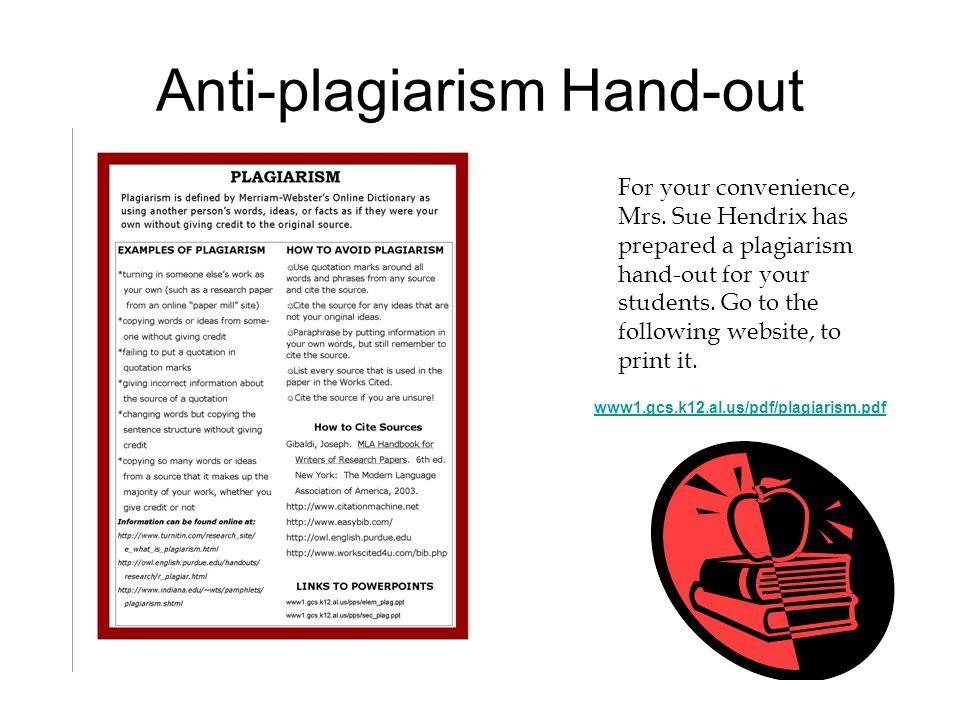 Anti-plagiarism Hand-out www1.gcs.k12.al.us/pdf/plagiarism.pdf For your convenience, Mrs. Sue Hendrix has prepared a plagiarism hand-out for your stud