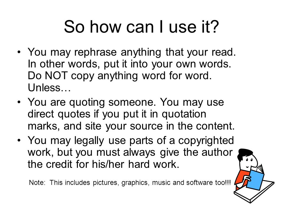 So how can I use it? You may rephrase anything that your read. In other words, put it into your own words. Do NOT copy anything word for word. Unless…
