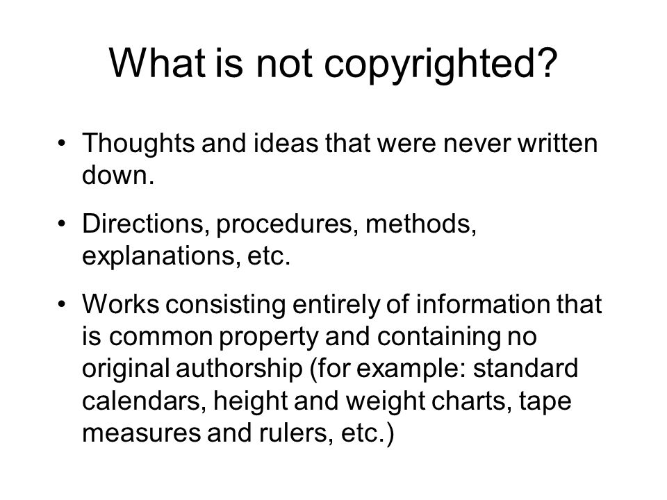 What is not copyrighted? Thoughts and ideas that were never written down. Directions, procedures, methods, explanations, etc. Works consisting entirel