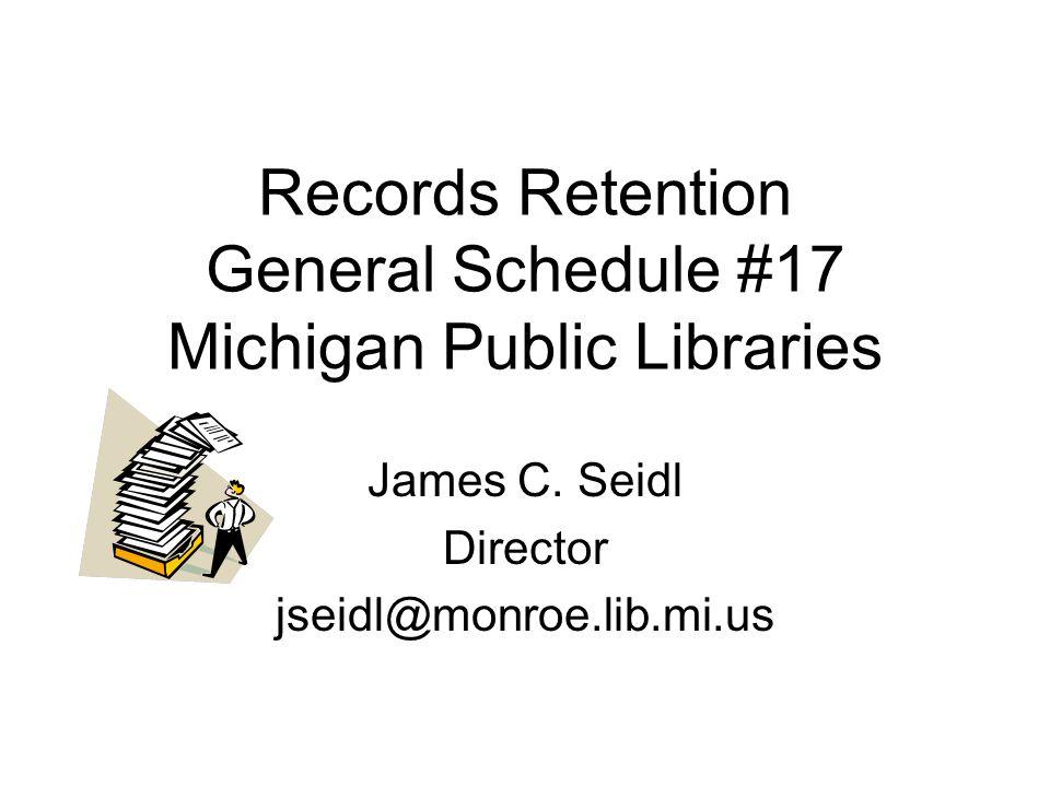 Records Retention General Schedule #17 Michigan Public Libraries James C. Seidl Director jseidl@monroe.lib.mi.us