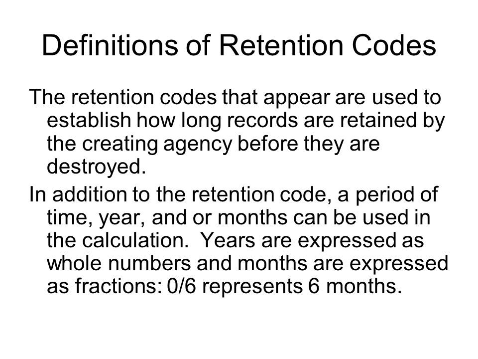 Definitions of Retention Codes The retention codes that appear are used to establish how long records are retained by the creating agency before they