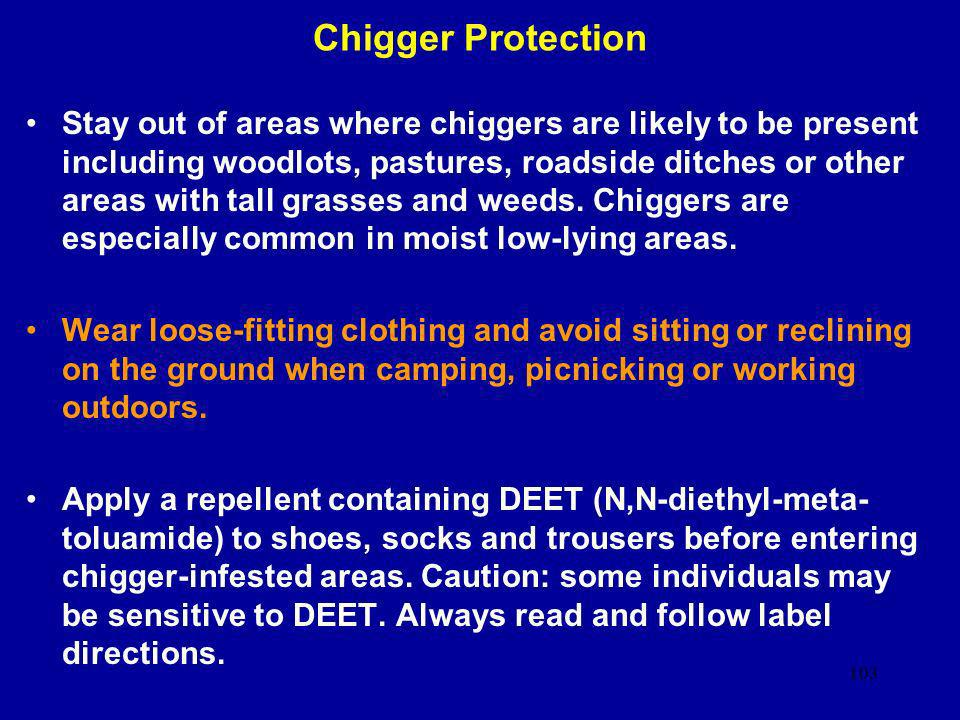 103 Chigger Protection Stay out of areas where chiggers are likely to be present including woodlots, pastures, roadside ditches or other areas with ta