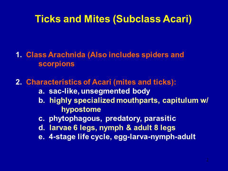 2 Ticks and Mites (Subclass Acari) 1. Class Arachnida (Also includes spiders and scorpions 2. Characteristics of Acari (mites and ticks): a. sac-like,