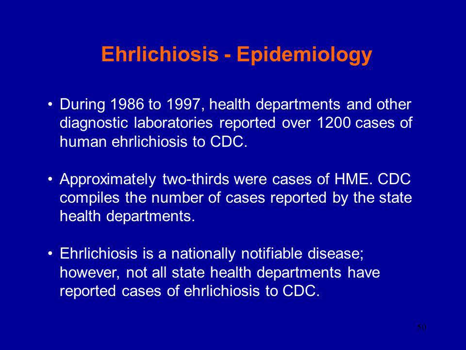 50 Ehrlichiosis - Epidemiology During 1986 to 1997, health departments and other diagnostic laboratories reported over 1200 cases of human ehrlichiosi