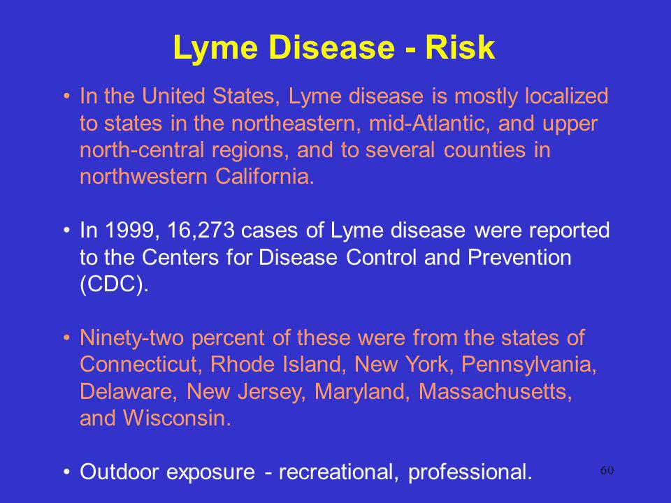60 Lyme Disease - Risk In the United States, Lyme disease is mostly localized to states in the northeastern, mid-Atlantic, and upper north-central reg
