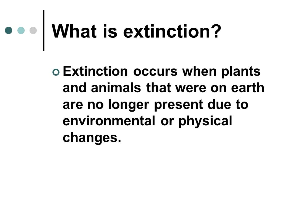 Extinction occurs when plants and animals that were on earth are no longer present due to environmental or physical changes.
