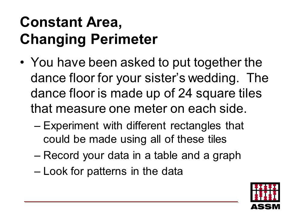 Constant Area, Changing Perimeter You have been asked to put together the dance floor for your sisters wedding. The dance floor is made up of 24 squar