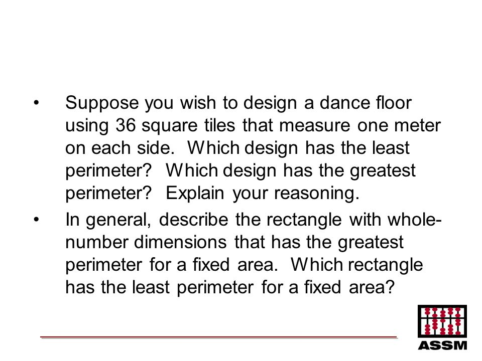 Suppose you wish to design a dance floor using 36 square tiles that measure one meter on each side. Which design has the least perimeter? Which design