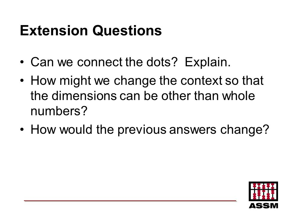 Extension Questions Can we connect the dots? Explain. How might we change the context so that the dimensions can be other than whole numbers? How woul
