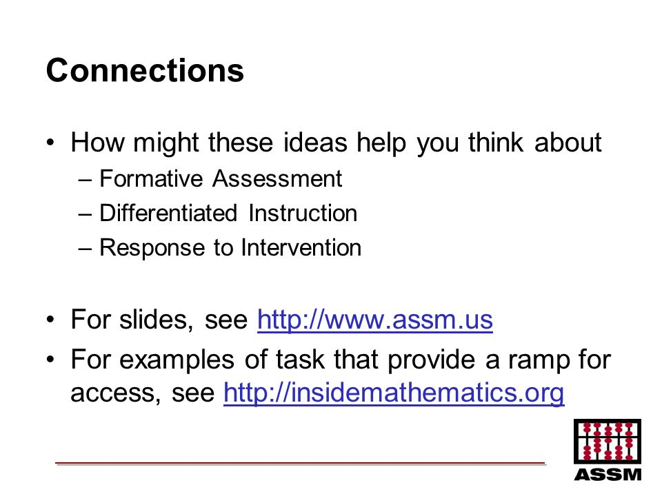 Connections How might these ideas help you think about –Formative Assessment –Differentiated Instruction –Response to Intervention For slides, see htt