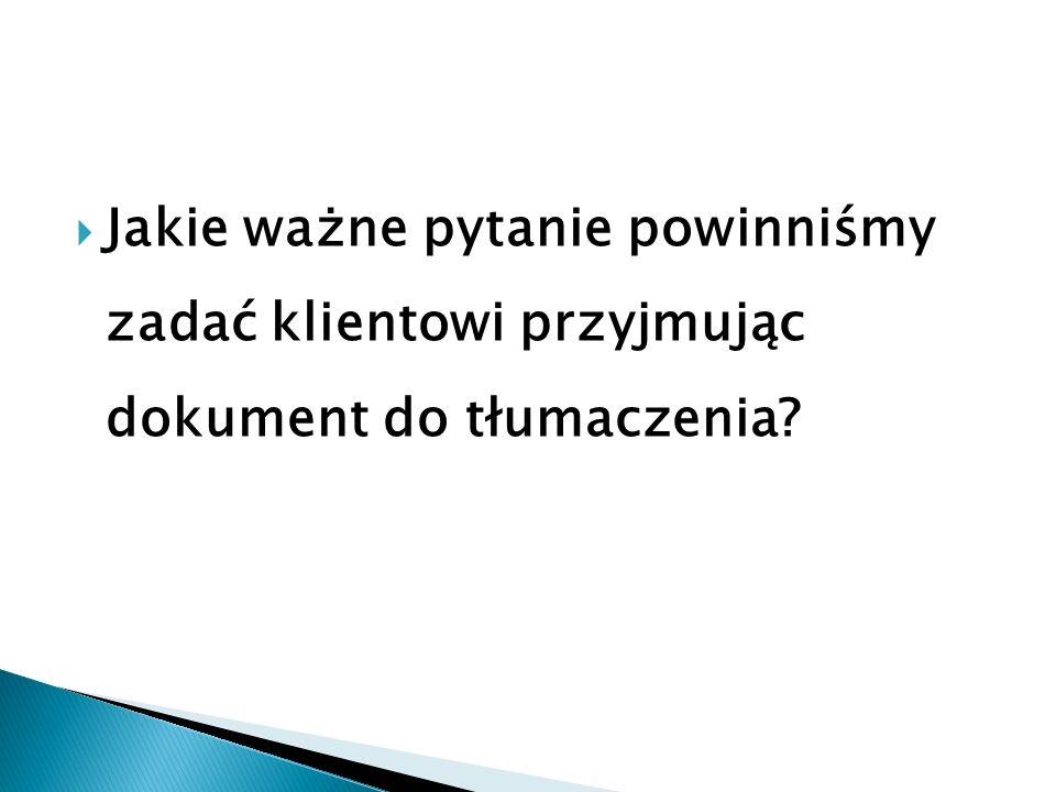 Jakie ważne pytanie powinniśmy zadać klientowi przyjmując dokument do tłumaczenia?