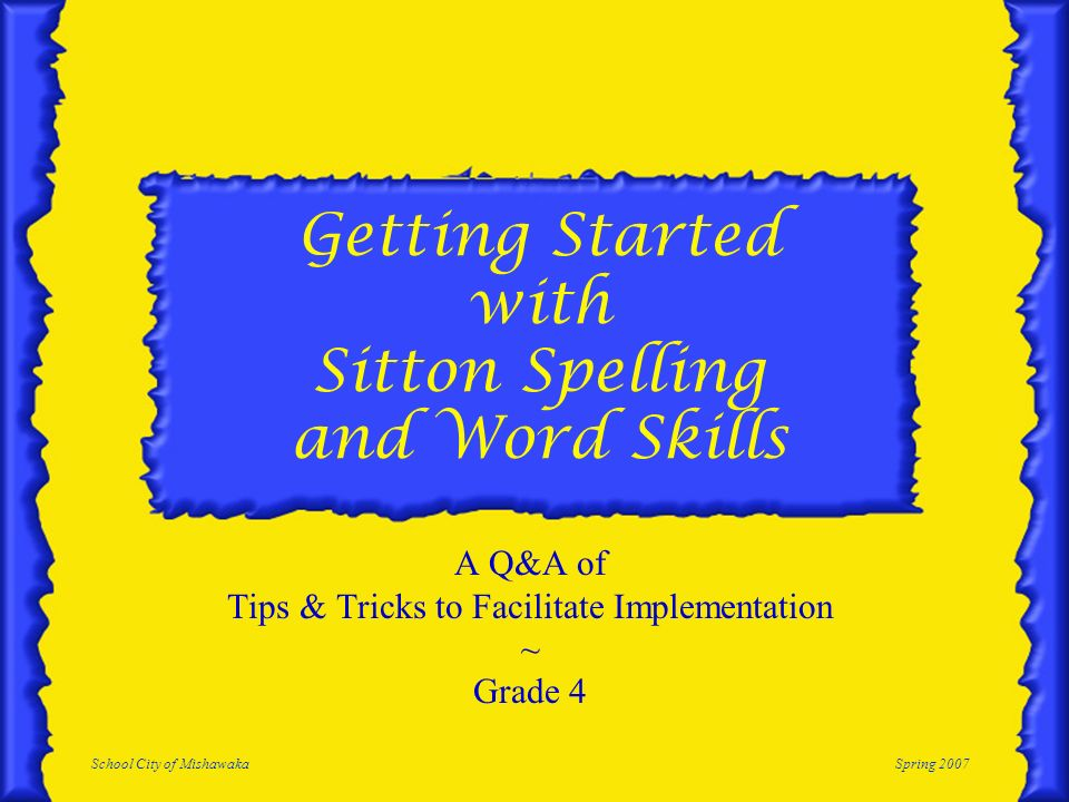 School City of MishawakaSpring 2007 Getting Started with Sitton Spelling and Word Skills A Q&A of Tips & Tricks to Facilitate Implementation ~ Grade 4