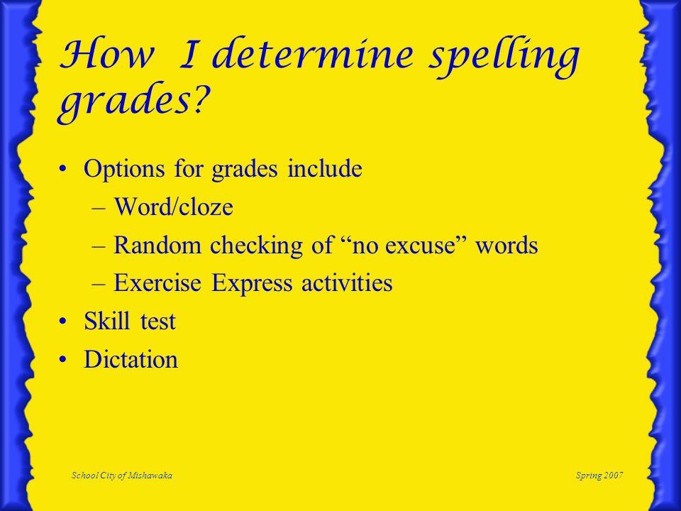 School City of MishawakaSpring 2007 How I determine spelling grades? Options for grades include –Word/cloze –Random checking of no excuse words –Exerc