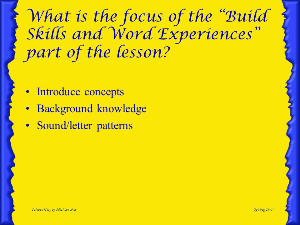 School City of MishawakaSpring 2007 What is the focus of the Build Skills and Word Experiences part of the lesson? Introduce concepts Background knowl