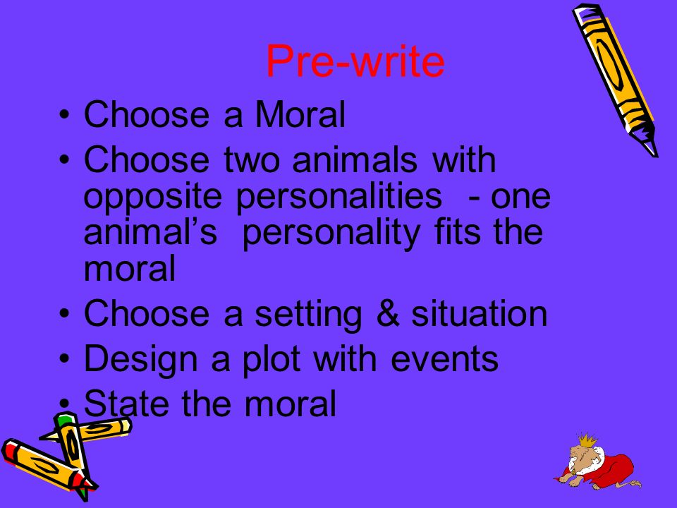 Pre-write Choose a Moral Choose two animals with opposite personalities - one animals personality fits the moral Choose a setting & situation Design a