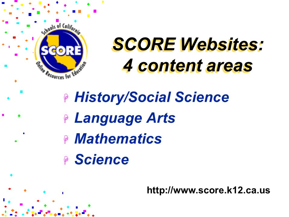 SCORE Websites: 4 content areas History/Social Science Language Arts Mathematics Science http://www.score.k12.ca.us