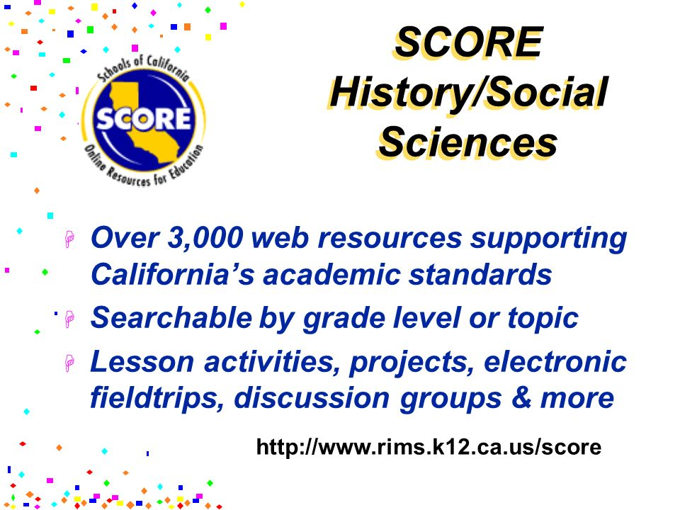 SCORE History/Social Sciences Over 3,000 web resources supporting Californias academic standards Searchable by grade level or topic Lesson activities,