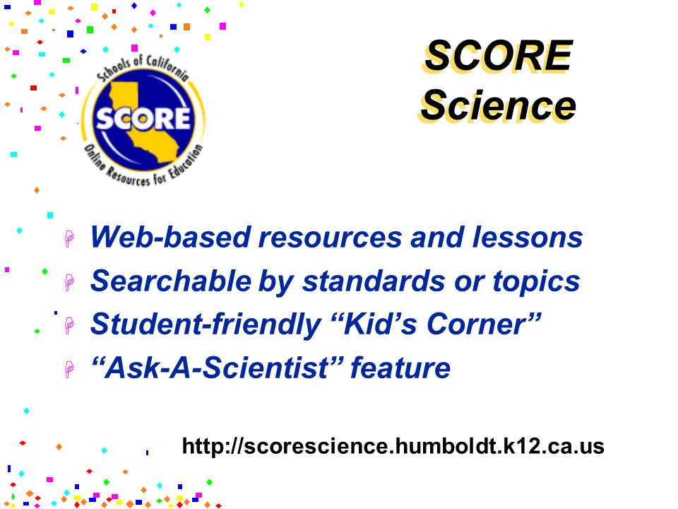 SCORE Science Web-based resources and lessons Searchable by standards or topics Student-friendly Kids Corner Ask-A-Scientist feature http://scorescien