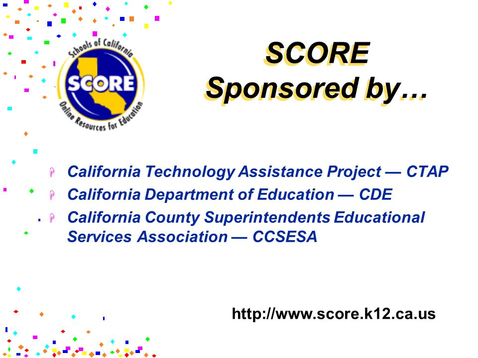 SCORE Sponsored by… California Technology Assistance Project CTAP California Department of Education CDE California County Superintendents Educational
