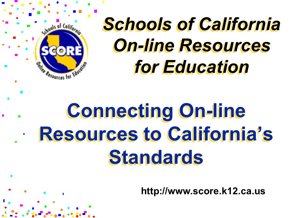 Connecting On-line Resources to Californias Standards http://www.score.k12.ca.us Schools of California On-line Resources for Education