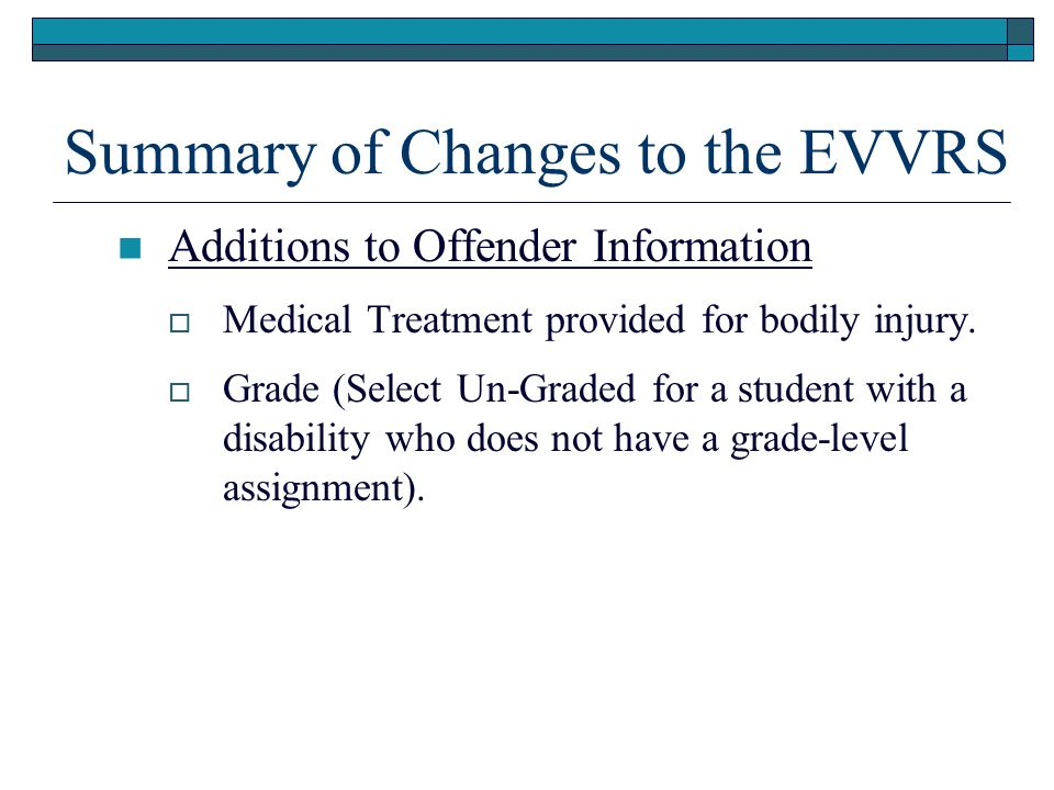 Summary of Changes to the EVVRS Additions to Offender Information Medical Treatment provided for bodily injury. Grade (Select Un-Graded for a student