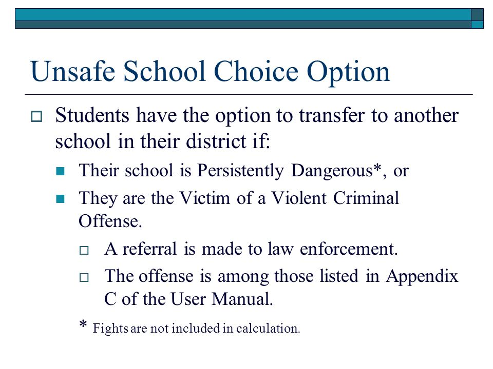 Unsafe School Choice Option Students have the option to transfer to another school in their district if: Their school is Persistently Dangerous*, or T
