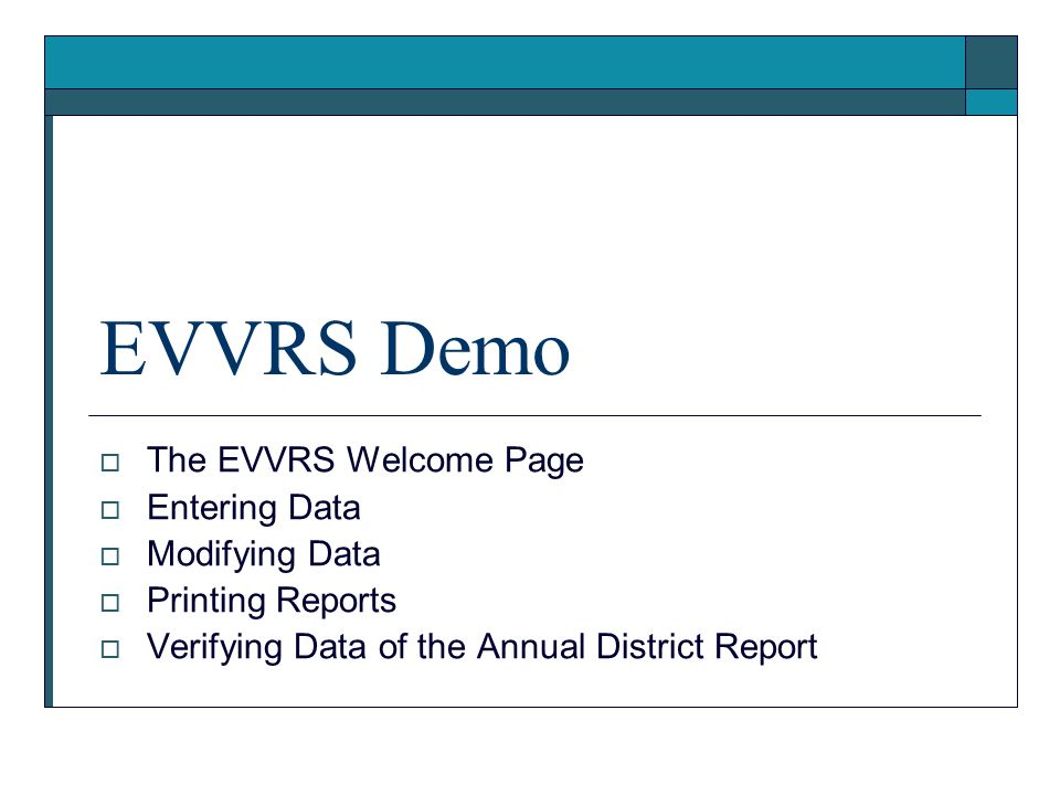 EVVRS Demo The EVVRS Welcome Page Entering Data Modifying Data Printing Reports Verifying Data of the Annual District Report