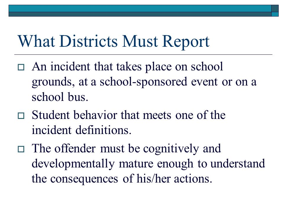 What Districts Must Report An incident that takes place on school grounds, at a school-sponsored event or on a school bus. Student behavior that meets