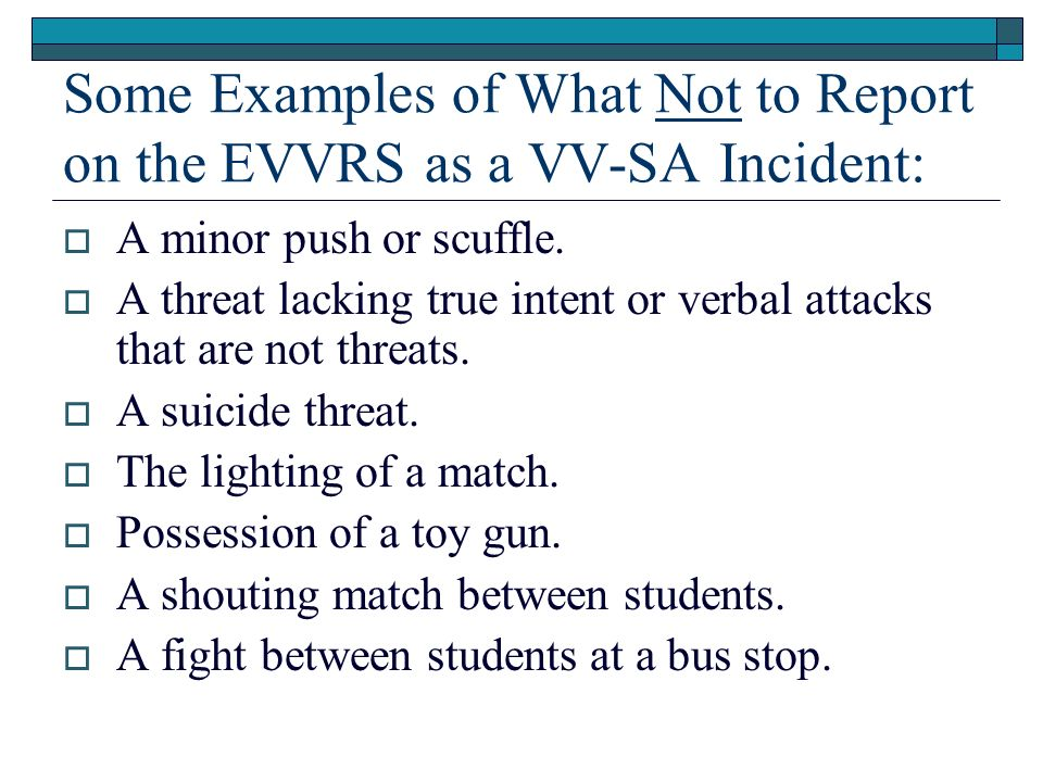 Some Examples of What Not to Report on the EVVRS as a VV-SA Incident: A minor push or scuffle. A threat lacking true intent or verbal attacks that are