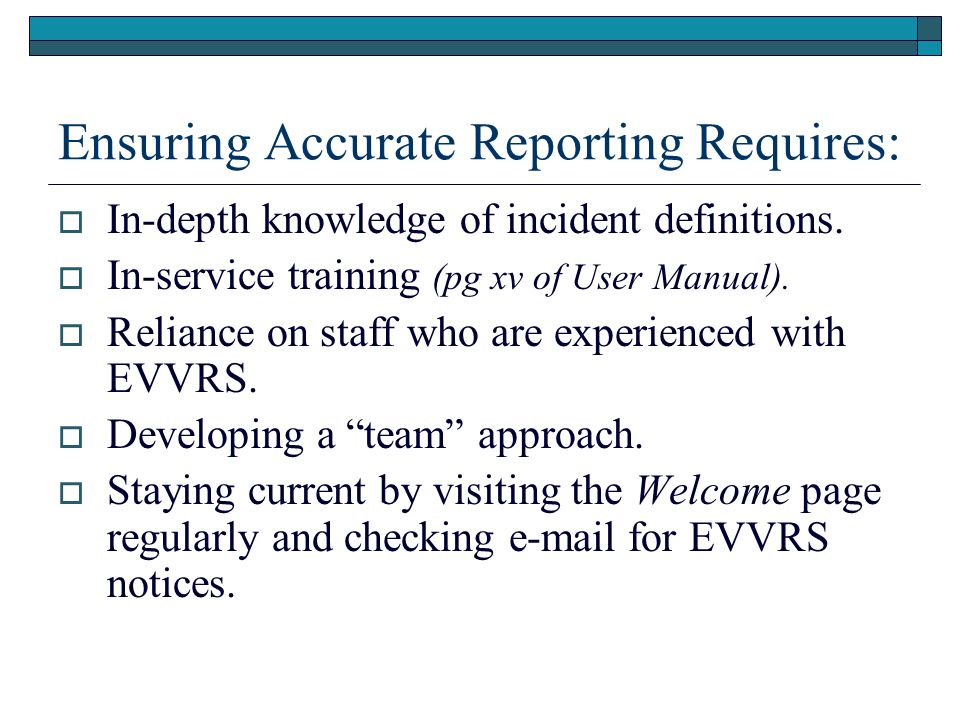 Ensuring Accurate Reporting Requires: In-depth knowledge of incident definitions. In-service training (pg xv of User Manual). Reliance on staff who ar