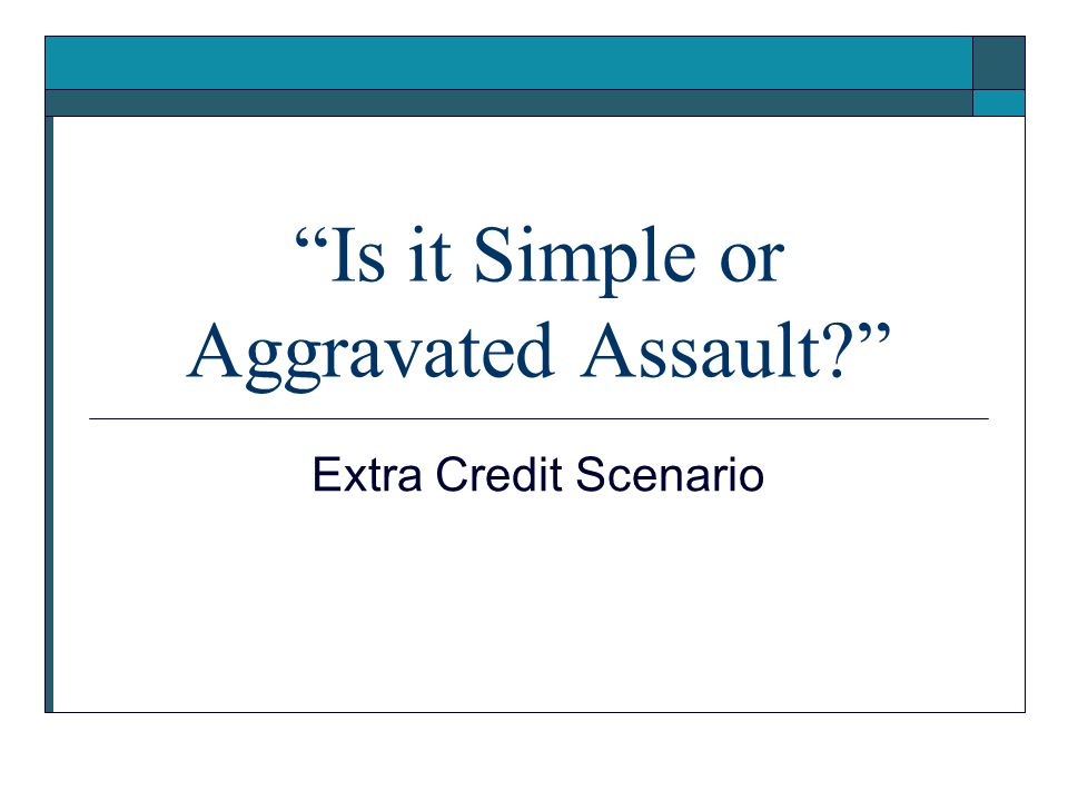 Is it Simple or Aggravated Assault? Extra Credit Scenario