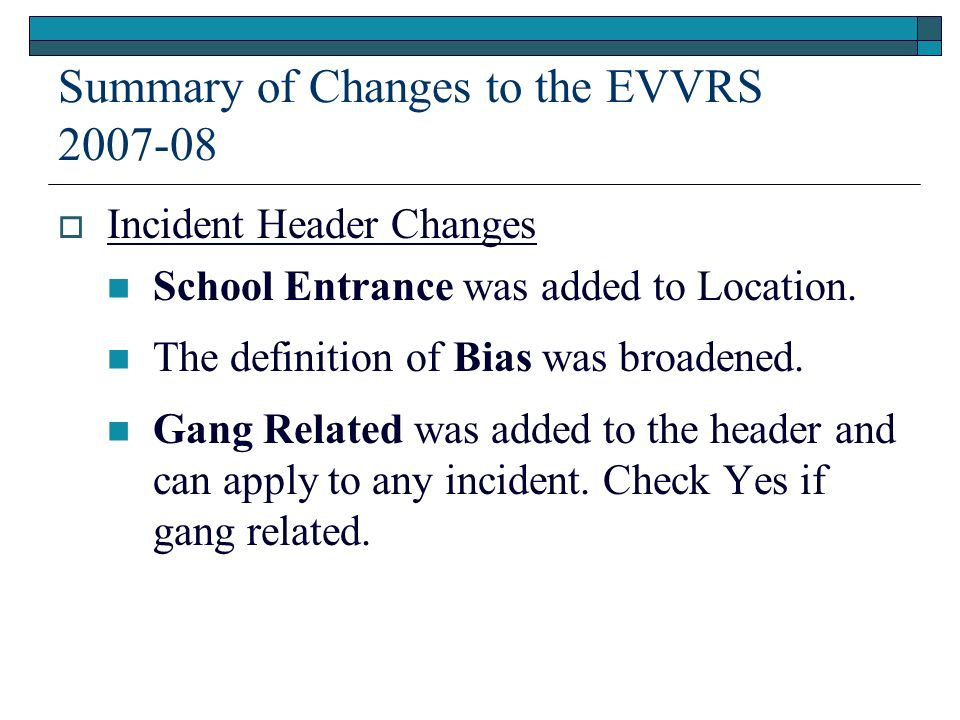 Summary of Changes to the EVVRS 2007-08 Incident Header Changes School Entrance was added to Location. The definition of Bias was broadened. Gang Rela