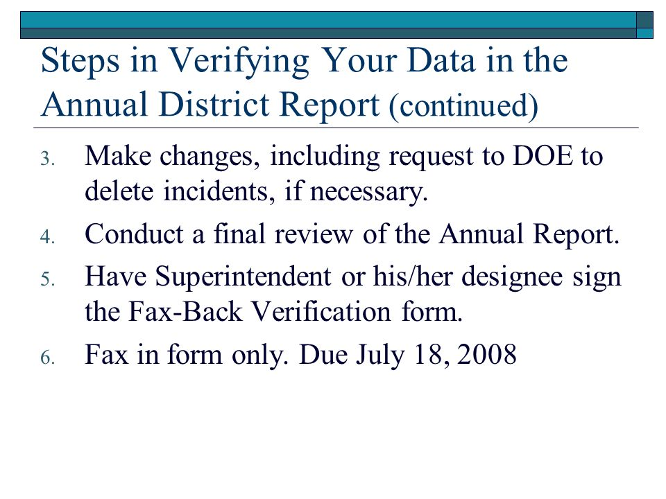 Steps in Verifying Your Data in the Annual District Report (continued) 3. Make changes, including request to DOE to delete incidents, if necessary. 4.