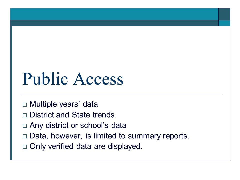 Public Access Multiple years data District and State trends Any district or schools data Data, however, is limited to summary reports. Only verified d