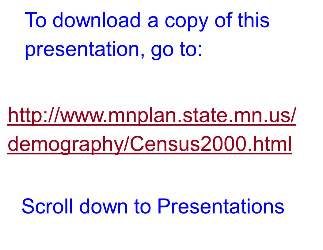 http://www.mnplan.state.mn.us/ demography/Census2000.html To download a copy of this presentation, go to: Scroll down to Presentations