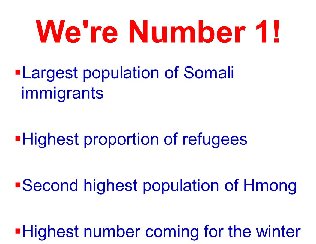 We're Number 1! Largest population of Somali immigrants Highest proportion of refugees Second highest population of Hmong Highest number coming for th